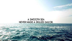 http://s3.amazonaws.com/images.horgandesignbuild.com/blog/A-smooth-sea-never-made-a-skilled-sailor.jpg